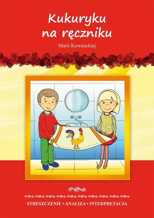 Kukuryku na ręczniku Marii Kownackiej. Streszczenie, analiza, interpretacja i zabawy edukacyjne - Marta Zawłocka - ebook
