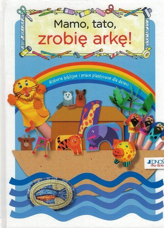 Mamo, tato, zrobię arkę! Biblijne historie i prace plastyczne dla dzieci